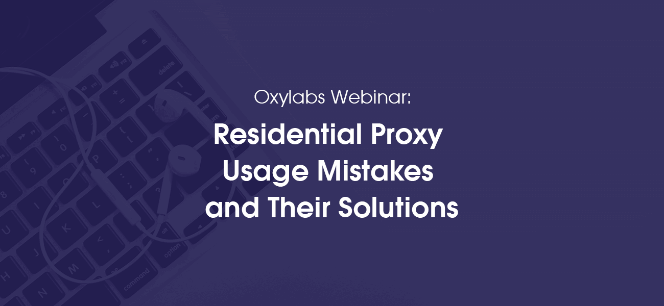 Oxylabs webinar about residential proxy usage mistakes and how to solve them