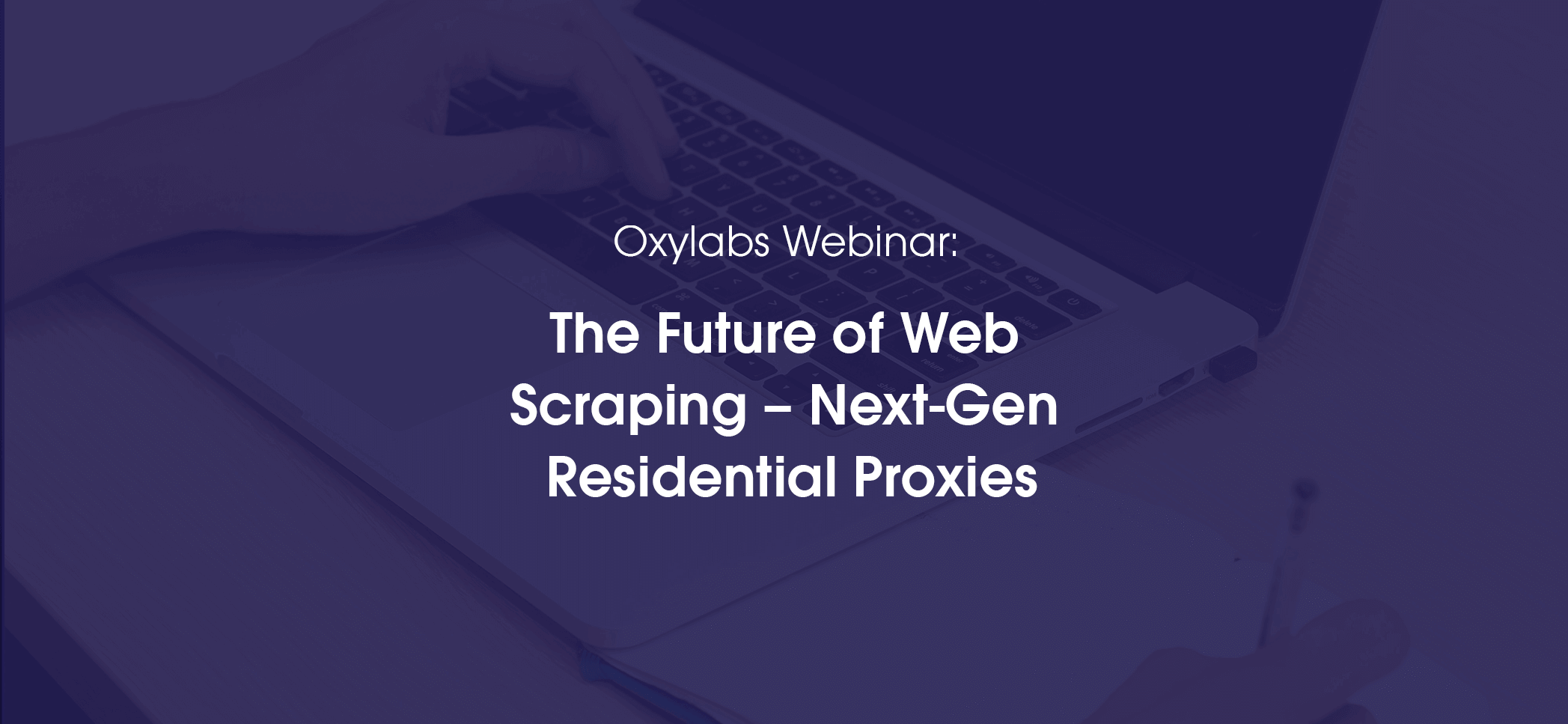 Oxylabs Webinar: The Future of Web Scraping – Next-Gen Residential Proxies